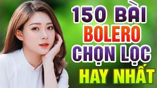150 Bài Bolero Chọn Lọc Hay Nhất - Liên Khúc Bolero Nhạc Vàng Gái Xinh 2K1 - Bolero Trữ Tình