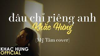 KHẮC HƯNG - ĐÂU CHỈ RIÊNG ANH (#DCRA) | OFFICIAL COVER
