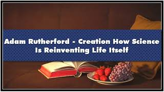Adam Rutherford - Creation How Science Is Reinventing Life Itself Audiobook