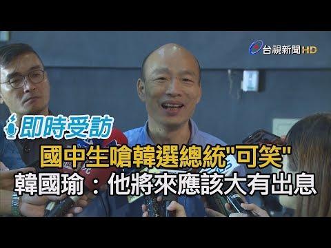 國中生嗆韓選總統「可笑」 韓國瑜:他將來應該大有出息【即時受訪】
