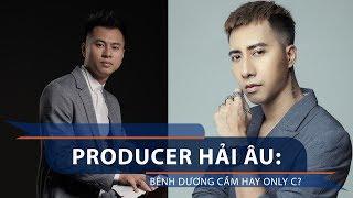 Producer Hải Âu: Bênh Dương Cầm hay Only C? | VTC1