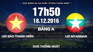 FULL   Giải bóng đá U21 Quốc Tế Báo Thanh Niên 2016   U21 Báo Thanh Niên VN vs U21 Myanmar