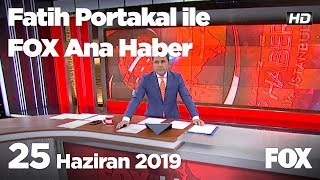25 Haziran 2019 Fatih Portakal ile FOX Ana Haber
