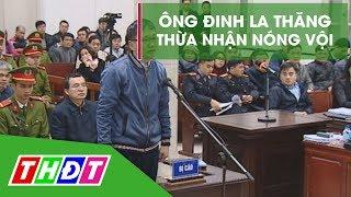 Ông Đinh La Thăng thừa nhận vi phạm quy trình do nóng vội | THDT