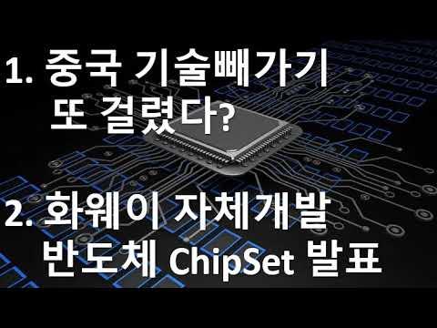 1.중국 기술빼가기 또 걸렸다? 2. 화웨이 자체개발 반도체 ChipSet 발표