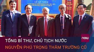 Tổng Bí thư, Chủ tịch nước Nguyễn Phú Trọng về thăm trường cũ   VTC Now