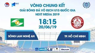 SÔNG LAM NGHỆ AN - TP. HỒ CHÍ MINH | VCK U15 QUỐC GIA - NEXT MEDIA 2019 | NEXT SPORTS