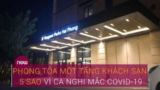 Phong tỏa một tầng khách sạn 5 sao ở Hải Phòng vì ca nghi mắc Covid-19 | VTC Now