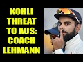 Virat Kohli a big threat to Australia, says coach Darren L..