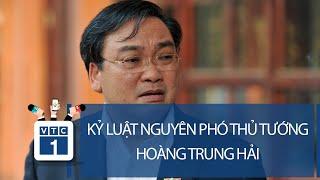 Bộ Chính trị kỷ luật nguyên Phó Thủ tướng Hoàng Trung Hải