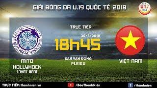 [TRỰC TIẾP] U.19 VIỆT NAM vs U.19 MITO HOLLYHOCK | Giải U.19 Quốc tế 2018