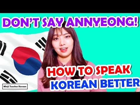 Don't say Annyeong! How To Speak Korean Better