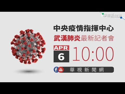 【LIVE直播】2020/04/06 10:00 中央流行疫情指揮中心記者會