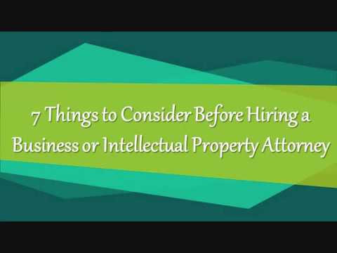 7 Things to Consider Before Hiring a Business or Intellectual Property Attorney