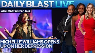 MICHELLE WILLIAMS' DEPRESSION: Daily Blast Live | Wednesday July 18, 2018