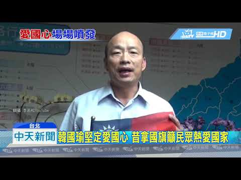 20190609中天新聞 韓國瑜堅定愛國心 昔拿國旗籲民眾熱愛國家