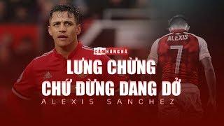 Alexis Sanchez | LƯNG CHỪNG chứ đừng DANG DỞ