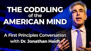 The Coddling of the American Mind: A First Principles Conversation with Dr. Jonathan Haidt
