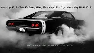 MUSIC REMIX 365 - Nonstop 2018 - Trôi Ke Sang Hàng Me - Nhạc Sàn Cực Mạnh Hay Nhất 2018