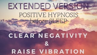(Extended Version) Positive SLEEP HYPNOSIS to Clear Negativity and Raise your Vibration