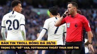 """Bản Tin Troll Bóng Đá 20/10 : Trọng tài """"bẻ"""" VAR, Tottenham thoát thua khó tin"""