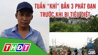 """Tuấn """"khỉ"""" bắn 3 phát đạn vào Cảnh sát trước khi bị tiêu diệt   THDT"""