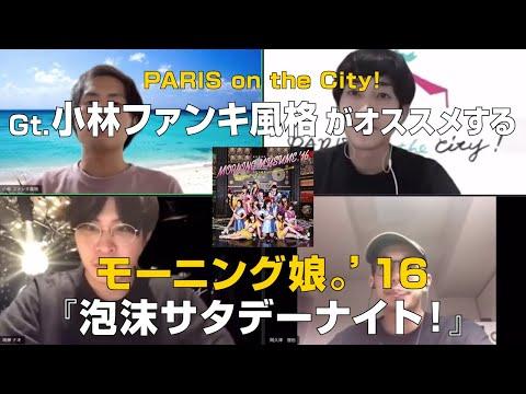 PARIS on the City!小林ファンキ風格(Gt&Cho.)がオススメする【モーニング娘。'16/泡沫サタデーナイト!】