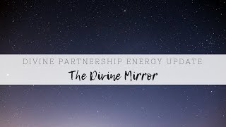 Special Divine Partnership Energy Update - DM and DF PAST, PRESENT, FUTURE - THE DIVINE MIRROR