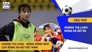 Hoàng Thị Loan - Bông hồng nhỏ của Đội tuyển bóng đá nữ Việt Nam   On Sports