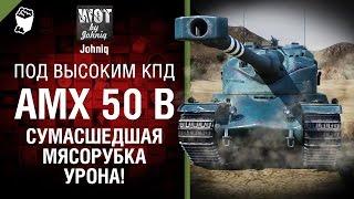 AMX 50B - Сумасшедшая Мясорубка УРОНА! - Под высоким КПД №68 - от Johniq