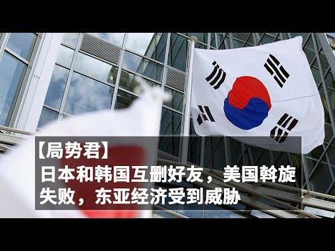 【局势君】日本和韩国互删好友,美国斡旋失败,东亚经济受到威胁