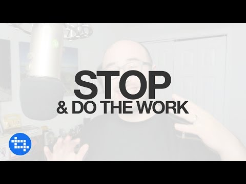 You need to STOP and DO THE WORK