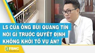 Luật sư của ông Bùi Quang Tín nói gì trước quyết định không khởi tố vụ án | FBNC