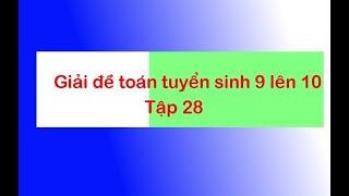 Giải đề thi tuyển sinh toán 9 lên 10 - Tập 28 - Anh Dương Thế Long