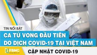 Covid-19 hôm nay: Việt Nam ghi nhận ca tử vong đầu tiên do dịch virus corona (bệnh nhân 428) | FBNC