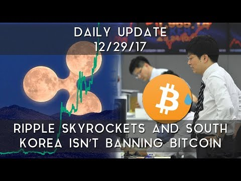 Daily Update (12/29/17)   Ripple skyrockets in price & South Korea isn't banning Bitcoin
