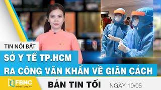 Tin tức | Bản tin tối 10/5 | Sở y tế TP.HCM ra công văn khẩn về giãn cách | FBNC