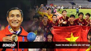 MAI ĐỨC CHUNG - 'Bố già' tận tuỵ của bóng đá nữ Việt Nam