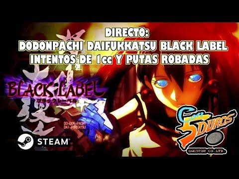 DIRECTO: DODONPACHI DAIFUKKATSU BLACK LABEL (STEAM) INTENTOS DE 1CC Y PUTAS ROBADAS