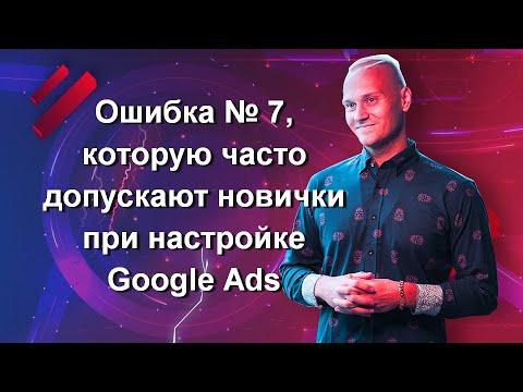 Ошибка № 7, которую часто допускают новички при настройке Google Ads