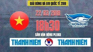 Trực Tiếp | Tuyển chọn Việt Nam vs Chonburi FC | U19 Quốc tế 2018