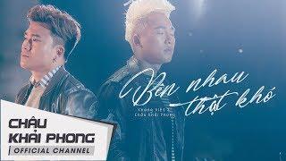 Bên Nhau Thật Khó | Châu Khải Phong ft. Khang Việt | Official Music Video