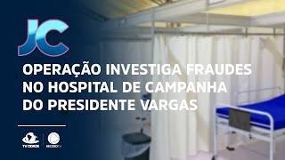 Operação investiga fraudes no hospital de campanha do Presidente Vargas