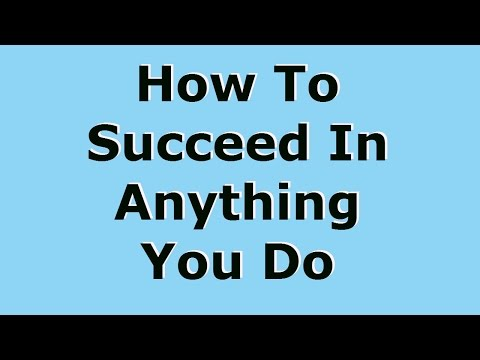 How To Succeed At Anything You Do In Life!