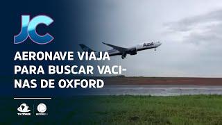 Aeronave viaja para buscar vacinas de Oxford para o país