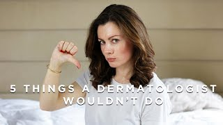 5 things this Dermatologist would NEVER do!