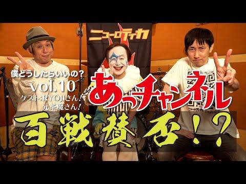 ニューロティカ『あっチャンネル〜僕どうしたらいいの?〜』Vol.10 ゲストはRYOJIさんと元茶魔さん
