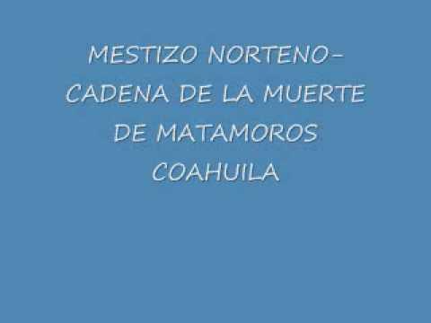 MESTIZO NORTENO CADENA DE LA MUERTE DE MATAMOROS COAHUILA
