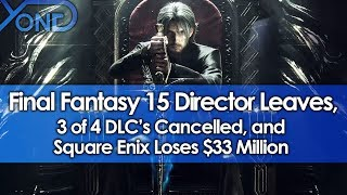 Final Fantasy 15 Director Leaves, 3 of 4 DLC's Cancelled, & Square Enix Loses $33 Million