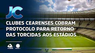 Clubes cearenses cobram protocolo para retorno das torcidas aos estádios